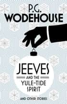Jeeves and the Yule-Tide Spirit and Other Stories ebook by P.G. Wodehouse