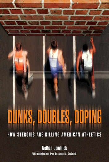Dunks, Doubles, Doping - How Steroids Are Killing American Athletics ebook by Nathan Dr Jendrick