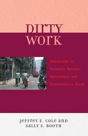 Dirty Work - Immigrants in Domestic Service, Agriculture, and Prostitution in Sicily ebook by Jeffrey E. Cole,Sally S. Booth