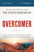 Overcomer Study Guide - Live a Life of Unstoppable Strength, Unmovable Faith, and Unbelievable Power ebook by