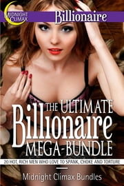 The Ultimate Billionaire Mega-Bundle (20 Hot, Rich Men Who Love to Spank, Choke and Torture) ebook by Midnight Climax Bundles