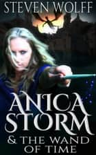 Anica Storm & The Wand Of Time ebook by Steven Wolff