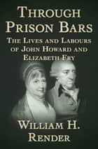 Through Prison Bars - The Lives and Labours of John Howard and Elizabeth Fry ebook by