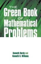 The Green Book of Mathematical Problems ebook by Kenneth Hardy, Kenneth S. Williams