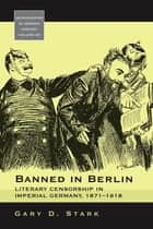Banned in Berlin - Literary Censorship in Imperial Germany, 1871-1918 ebook by Gary D. Stark