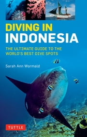Diving in Indonesia - The Ultimate Guide to the World's Best Dive Spots: Bali, Komodo, Sulawesi, Papua, and more ebook by Sarah Ann Wormald
