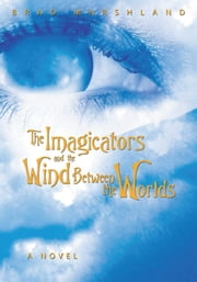 The Imagicators and the Wind Between the Worlds ebook by Brad Marshland