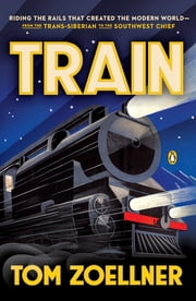Train - Riding the Rails That Created the Modern World-from the Trans-Siberian to the Southwest Chief ebook by Tom Zoellner