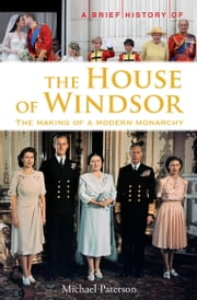 A Brief History of the House of Windsor - The Making of a Modern Monarchy ebook by Michael Paterson