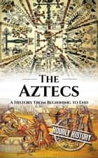 Aztecs: A History From Beginning to End ebook by Hourly History