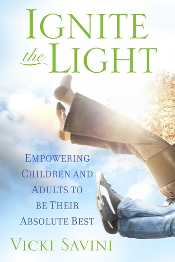 Ignite the Light - Empowering Children and Adults to Be Their Absolute Best ebook by Vicki Savini