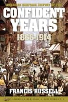 American Heritage History of the Confident Years: 1866-1914 ebook by Francis Russell