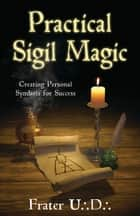 Practical Sigil Magic: Creating Personal Symbols for Success - Creating Personal Symbols for Success ebook by Frater U.:D.: