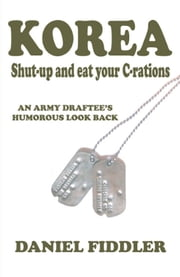 KOREA Shut-up and eat your C-rations: An Army Draftee's Humorous Look Back ebook by Daniel Fiddler