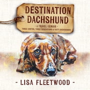 Destination Dachshund: A Travel Memoir - Three Months, Three Generations & Sixty Dachshunds audiobook by Lisa Fleetwood
