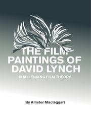 The Film Paintings of David Lynch: Challenging Film Theory ebook by Allister Mactaggart