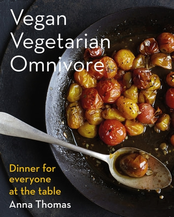 Vegan Vegetarian Omnivore: Dinner for Everyone at the Table ebook by Anna Thomas