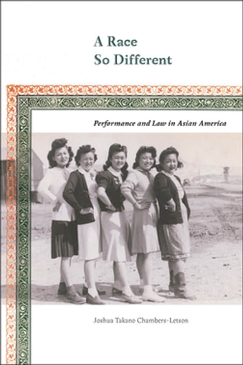 A Race So Different - Performance and Law in Asian America eBook by Joshua Chambers-Letson