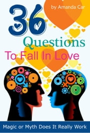 36 Questions To Fall In Love: Magic or Myth Does It Really Work ebook by Amanda Car