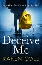 Deceive Me - The gripping psychological thriller with a twist you'll never see coming! eBook by Karen Cole