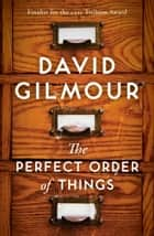 The Perfect Order of Things - A Novel ebook by David Gilmour