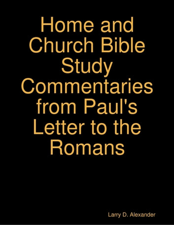 Larry D. Alexander Home and Church Bible Study Commentaries from Paul's Letter to the Romans ebook by Larry D. Alexander