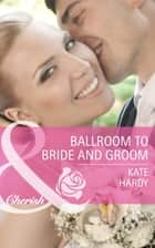 Ballroom to Bride and Groom (Mills & Boon Cherish) 電子書籍 by Kate Hardy