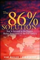 The 86 Percent Solution - How to Succeed in the Biggest Market Opportunity of the Next 50 Years ebook by Vijay Mahajan, Kamini Banga
