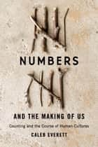 Numbers and the Making of Us - Counting and the Course of Human Cultures ebook by Caleb Everett