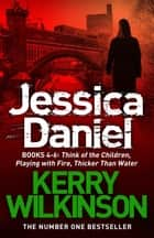Jessica Daniel series: Think of the Children/Playing with Fire/Thicker Than Water - books 4 - 6 ebook by Kerry Wilkinson