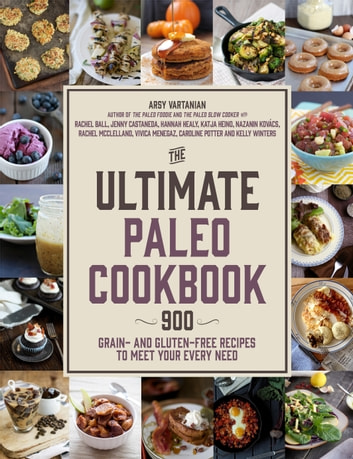 The Ultimate Paleo Cookbook - 900 Grain- and Gluten-Free Recipes to Meet Your Every Need ebook by Arsy Vartanian,Caroline Potter,Rachel McClelland