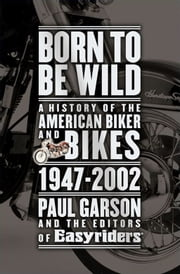 Born to Be Wild - A History of the American Biker and Bikes 1947-2002 ebook by Paul Garson,Editors of Easyriders