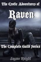 The Erotic Adventures of Raven: The Complete Guild Series ebook by Jayme Knight