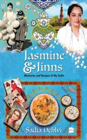 Jasmine and Jinns: Memories and Recipes of My Delhi ebook by Sadia Dehlvi