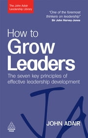 How to Grow Leaders - The Seven Key Principles of Effective Leadership Development ebook by John Adair