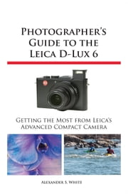 Photographer's Guide to the Leica D-Lux 6 - Getting the Most from Leica's Advanced Compact Camera ebook by Alexander S. White