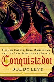 Conquistador - Hernan Cortes, King Montezuma, and the Last Stand of the Aztecs ebook by Buddy Levy