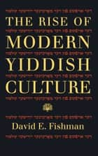 The Rise of Modern Yiddish Culture ebook by David E. Fishman