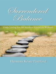 Surrendered Balance : Daily Living for the Modern Christian Woman ebook by Hermina Krista Pettiford