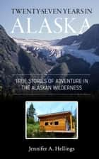 Twenty-Seven Years in Alaska - True Stories of Adventure in the Alaskan Wilderness ebook by Jennifer Hellings