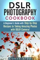 DSLR Photography Cookbook: A Beginner's Guide with Step-by-Step Recipes to Taking Amazing Photos with DSLR Camera! - Beginner's Photography Guide ebook by Corey Kidd