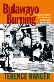 Bulawayo Burning - The Social History of a Southern African City, 1893-1960 ebook by Terence Ranger