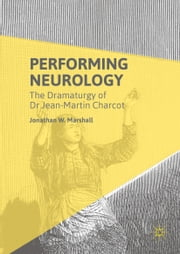 Performing Neurology - The Dramaturgy of Dr Jean-Martin Charcot ebook by Jonathan W. Marshall