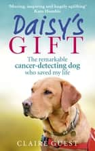 Daisy's Gift - The remarkable cancer-detecting dog who saved my life ebook by Claire Guest