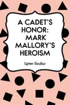 A Cadet's Honor: Mark Mallory's Heroism ebook by Upton Sinclair