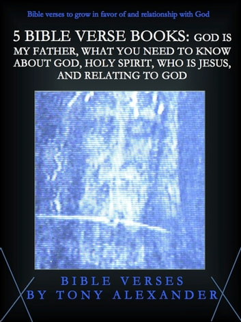 5 Bible Verse Books: God Is My Father, What You Need To Know About God, Holy Spirit, Who Is Jesus, and Relating To God ebook by Tony Alexander