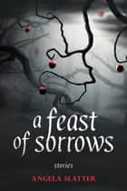 A Feast of Sorrows: Stories ebook by Angela Slatter