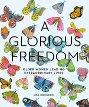 A Glorious Freedom - Older Women Leading Extraordinary Lives ebook by Lisa Congdon
