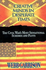 Creative Minds in Desperate Times - The Civil War's Most Sensational Schemes and Plots ebook by Webb Garrison
