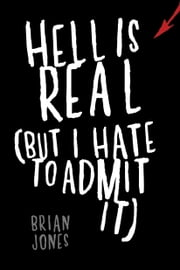 Hell Is Real (But I Hate to Admit It) ebook by Brian Jones
